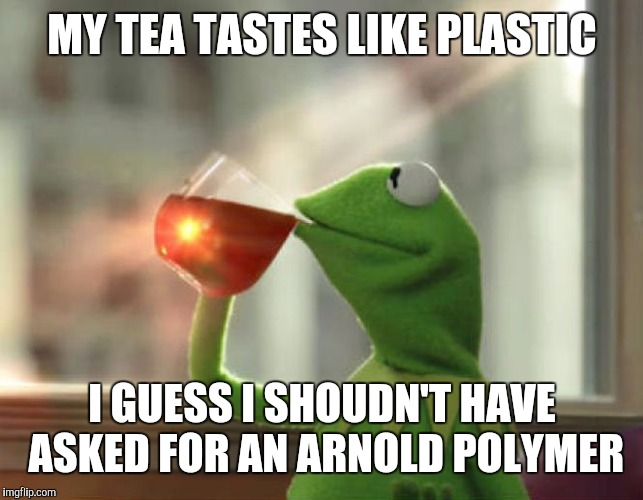 But That's None Of My Business (Neutral) |  MY TEA TASTES LIKE PLASTIC; I GUESS I SHOUDN'T HAVE ASKED FOR AN ARNOLD POLYMER | image tagged in memes,but thats none of my business neutral | made w/ Imgflip meme maker