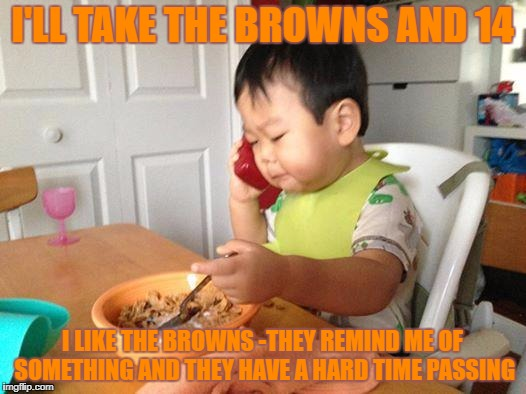 No Bullshit Business Baby Meme | I'LL TAKE THE BROWNS AND 14 I LIKE THE BROWNS -THEY REMIND ME OF SOMETHING AND THEY HAVE A HARD TIME PASSING | image tagged in memes,no bullshit business baby | made w/ Imgflip meme maker