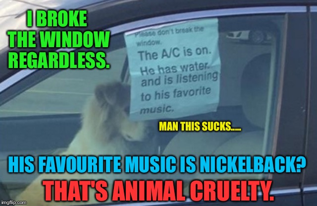 It was loud enough to hear outside the car! | I BROKE THE WINDOW REGARDLESS. HIS FAVOURITE MUSIC IS NICKELBACK? THAT'S ANIMAL CRUELTY. MAN THIS SUCKS..... | image tagged in dog,car meme,nickelback,bad music,funny sign,parking lot | made w/ Imgflip meme maker