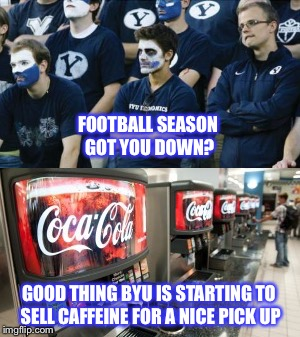 BYU's Drug of Choice | FOOTBALL SEASON GOT YOU DOWN? GOOD THING BYU IS STARTING TO SELL CAFFEINE FOR A NICE PICK UP | image tagged in byu,football,utah,caffeine,college football,coke | made w/ Imgflip meme maker