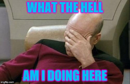 Captain Picard Facepalm Meme | WHAT THE HELL AM I DOING HERE | image tagged in memes,captain picard facepalm | made w/ Imgflip meme maker
