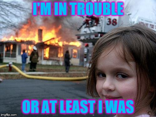 Disaster Girl Meme | I'M IN TROUBLE OR AT LEAST I WAS | image tagged in memes,disaster girl | made w/ Imgflip meme maker