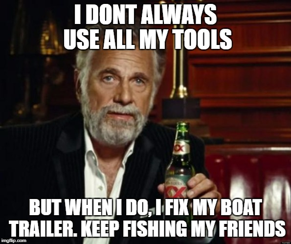 stay thirsty | I DONT ALWAYS USE ALL MY TOOLS BUT WHEN I DO, I FIX MY BOAT TRAILER. KEEP FISHING MY FRIENDS | image tagged in stay thirsty | made w/ Imgflip meme maker