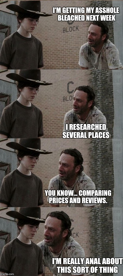 Rick and Carl Long Meme | I'M GETTING MY ASSHOLE BLEACHED NEXT WEEK I RESEARCHED SEVERAL PLACES YOU KNOW... COMPARING PRICES AND REVIEWS. I'M REALLY ANAL ABOUT THIS S | image tagged in memes,rick and carl long | made w/ Imgflip meme maker