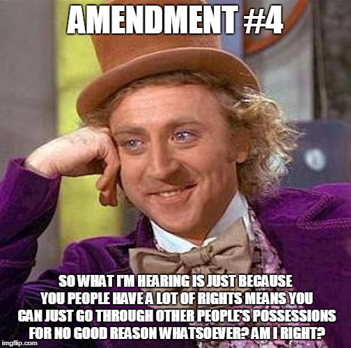 Creepy Condescending Wonka Meme | AMENDMENT #4 SO WHAT I'M HEARING IS JUST BECAUSE YOU PEOPLE HAVE A LOT OF RIGHTS MEANS YOU CAN JUST GO THROUGH OTHER PEOPLE'S POSSESSIONS FO | image tagged in memes,creepy condescending wonka | made w/ Imgflip meme maker