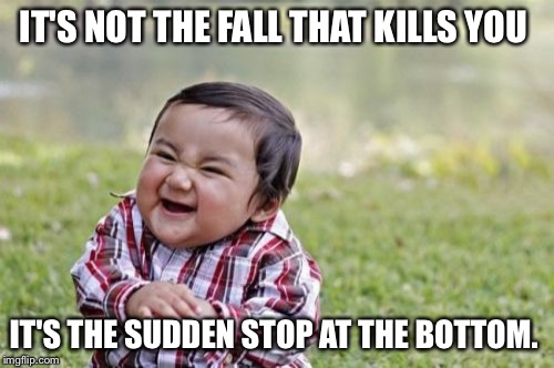 Evil Toddler Meme | IT'S NOT THE FALL THAT KILLS YOU IT'S THE SUDDEN STOP AT THE BOTTOM. | image tagged in memes,evil toddler | made w/ Imgflip meme maker