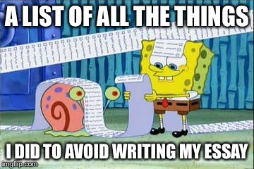 Spongebob's List | A LIST OF ALL THE THINGS I DID TO AVOID WRITING MY ESSAY | image tagged in spongebob's list | made w/ Imgflip meme maker