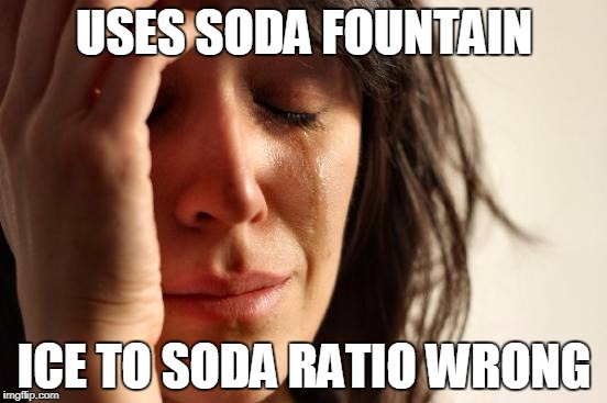 First World Problems Meme | USES SODA FOUNTAIN ICE TO SODA RATIO WRONG | image tagged in memes,first world problems | made w/ Imgflip meme maker