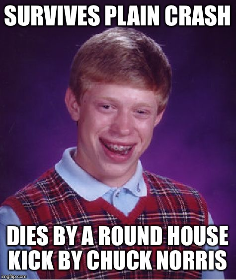 Bad Luck Brian Meme | SURVIVES PLAIN CRASH DIES BY A ROUND HOUSE KICK BY CHUCK NORRIS | image tagged in memes,bad luck brian | made w/ Imgflip meme maker