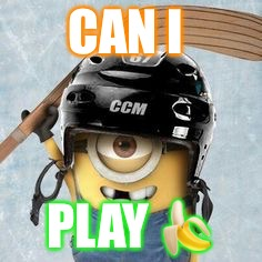 Hockey Minion | CAN I PLAY  | image tagged in hockey minion | made w/ Imgflip meme maker