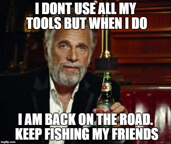 stay thirsty | I DONT USE ALL MY TOOLS BUT WHEN I DO I AM BACK ON THE ROAD. KEEP FISHING MY FRIENDS | image tagged in stay thirsty | made w/ Imgflip meme maker