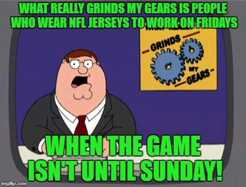 This never made sense to me...and I'm a huge football fan! | WHAT REALLY GRINDS MY GEARS IS PEOPLE WHO WEAR NFL JERSEYS TO WORK ON FRIDAYS WHEN THE GAME ISN'T UNTIL SUNDAY! | image tagged in memes,peter griffin news,nfl,fanboys,bandwagon | made w/ Imgflip meme maker