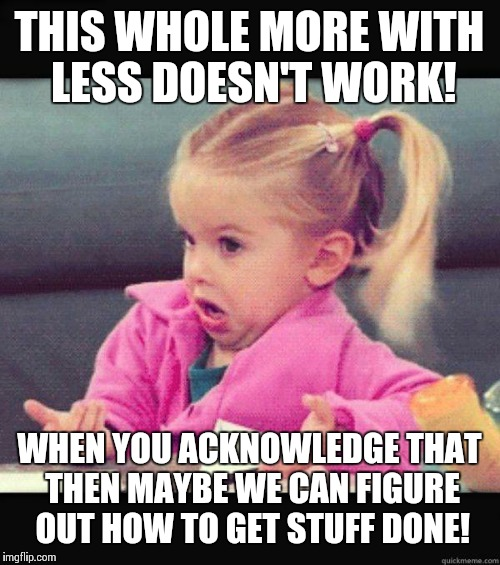 More? You want more? | THIS WHOLE MORE WITH LESS DOESN'T WORK! WHEN YOU ACKNOWLEDGE THAT THEN MAYBE WE CAN FIGURE OUT HOW TO GET STUFF DONE! | image tagged in idk girl | made w/ Imgflip meme maker