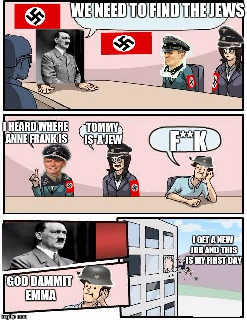Boardroom Meeting Suggestion Nazi | WE NEED TO FIND THE JEWS I GET A NEW JOB AND THIS IS MY FIRST DAY I HEARD WHERE ANNE FRANK IS TOMMY IS  A JEW F**K GOD DAMMIT EMMA | image tagged in boardroom meeting suggestion nazi | made w/ Imgflip meme maker