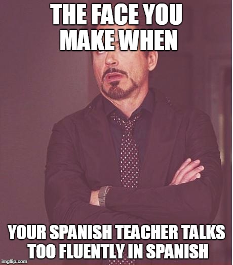 Face You Make Robert Downey Jr Meme | THE FACE YOU MAKE WHEN YOUR SPANISH TEACHER TALKS TOO FLUENTLY IN SPANISH | image tagged in memes,face you make robert downey jr | made w/ Imgflip meme maker