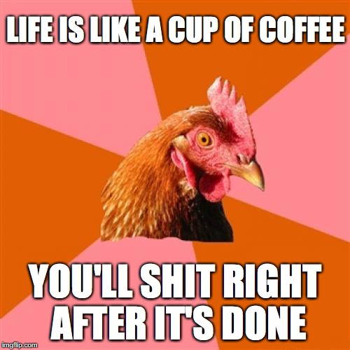 Anti Joke Chicken Meme | LIFE IS LIKE A CUP OF COFFEE YOU'LL SHIT RIGHT AFTER IT'S DONE | image tagged in memes,anti joke chicken | made w/ Imgflip meme maker