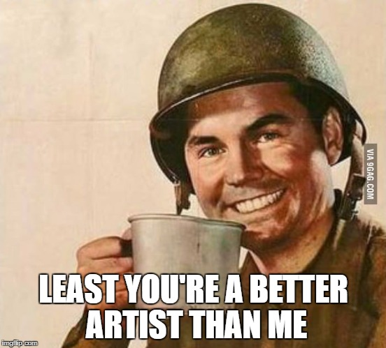 Sergeant Coffee | LEAST YOU'RE A BETTER ARTIST THAN ME | image tagged in sergeant coffee | made w/ Imgflip meme maker