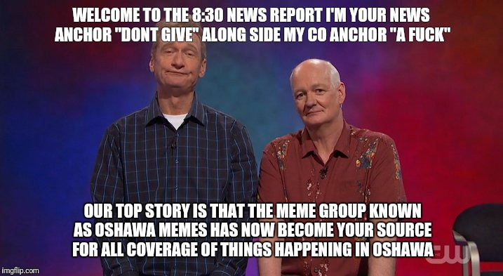 "WELCOME TO THE 8:30 NEWS REPORT I'M YOUR NEWS ANCHOR ""DONT GIVE"" ALONG SIDE MY CO ANCHOR ""A F**K"" OUR TOP STORY IS THAT THE MEME GROUP KNOWN 