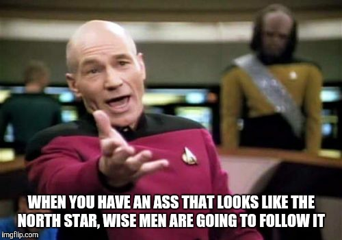 Picard Wtf Meme | WHEN YOU HAVE AN ASS THAT LOOKS LIKE THE NORTH STAR, WISE MEN ARE GOING TO FOLLOW IT | image tagged in memes,picard wtf | made w/ Imgflip meme maker