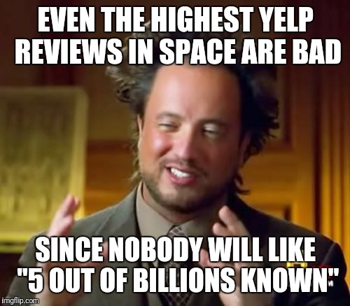 "Ancient Aliens Meme | EVEN THE HIGHEST YELP REVIEWS IN SPACE ARE BAD SINCE NOBODY WILL LIKE ""5 OUT OF BILLIONS KNOWN"" 