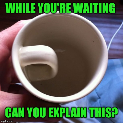 WHILE YOU'RE WAITING CAN YOU EXPLAIN THIS? | made w/ Imgflip meme maker