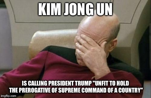 "Captain Picard Facepalm Meme | KIM JONG UN IS CALLING PRESIDENT TRUMP ""UNFIT TO HOLD THE PREROGATIVE OF SUPREME COMMAND OF A COUNTRY"" 