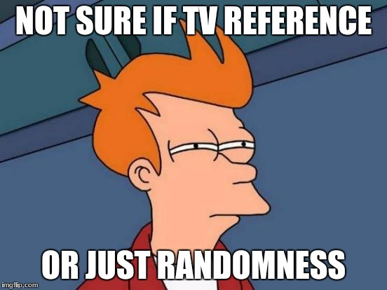 Futurama Fry Meme | NOT SURE IF TV REFERENCE OR JUST RANDOMNESS | image tagged in memes,futurama fry | made w/ Imgflip meme maker