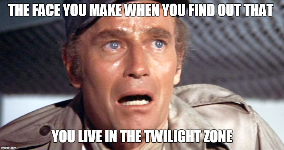 Every time I turn on the TV I believe I have crossed over. | THE FACE YOU MAKE WHEN YOU FIND OUT THAT YOU LIVE IN THE TWILIGHT ZONE | image tagged in funny,sarcasm,twilight zone,fake news,reality,peg_leg joe | made w/ Imgflip meme maker