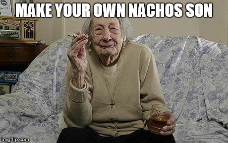 MAKE YOUR OWN NACHOS SON | made w/ Imgflip meme maker
