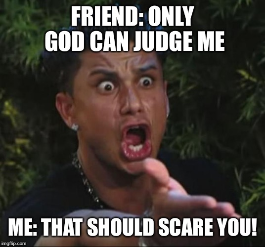 DJ Pauly D Meme | FRIEND: ONLY GOD CAN JUDGE ME ME: THAT SHOULD SCARE YOU! | image tagged in memes,dj pauly d | made w/ Imgflip meme maker