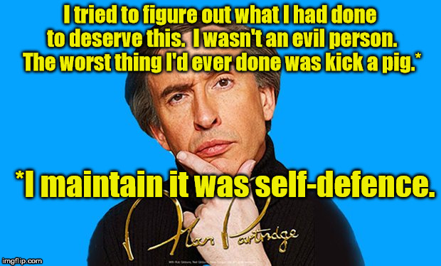 Alan Partridge  | I tried to figure out what I had done to deserve this.  I wasn't an evil person.  The worst thing I'd ever done was kick a pig.* *I maintain | image tagged in alan partridge,pig,kevin | made w/ Imgflip meme maker