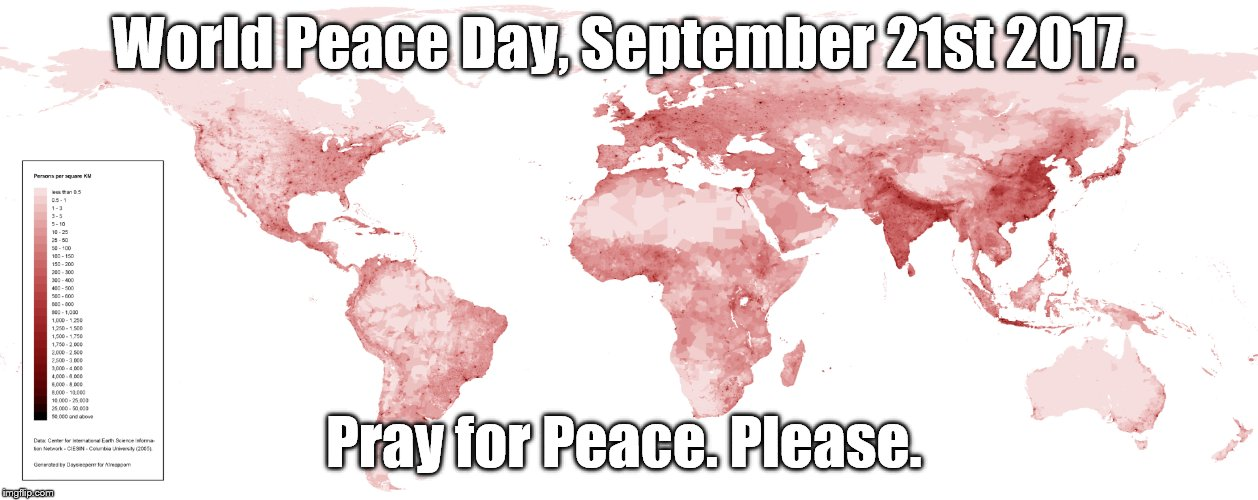 World Peace Day September 21st 2017.  Pray for Peace. Please.  | World Peace Day, September 21st 2017. Pray for Peace. Please. | image tagged in world peace day,pray for peace,as if | made w/ Imgflip meme maker