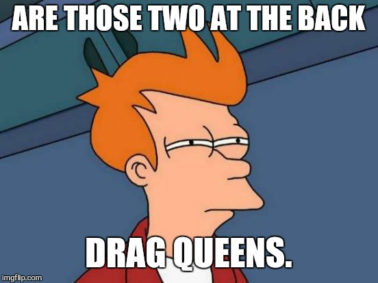 Futurama Fry Meme | ARE THOSE TWO AT THE BACK DRAG QUEENS. | image tagged in memes,futurama fry | made w/ Imgflip meme maker