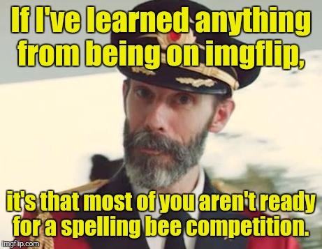 If I've learned anything from being on imgflip, it's that most of you aren't ready for a spelling bee competition. | made w/ Imgflip meme maker
