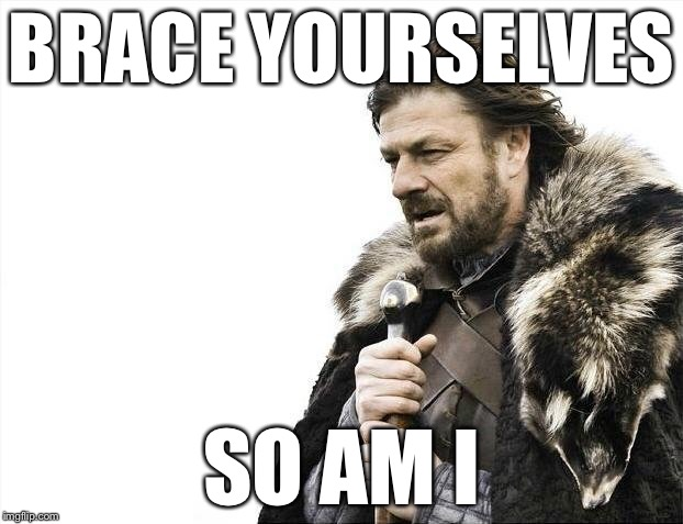 Brace Yourselves X is Coming Meme | BRACE YOURSELVES SO AM I | image tagged in memes,brace yourselves x is coming | made w/ Imgflip meme maker