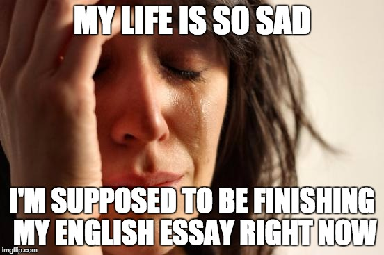 First World Problems Meme | MY LIFE IS SO SAD I'M SUPPOSED TO BE FINISHING MY ENGLISH ESSAY RIGHT NOW | image tagged in memes,first world problems | made w/ Imgflip meme maker