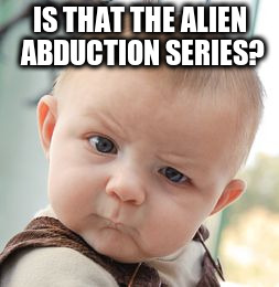 Skeptical Baby Meme | IS THAT THE ALIEN ABDUCTION SERIES? | image tagged in memes,skeptical baby | made w/ Imgflip meme maker
