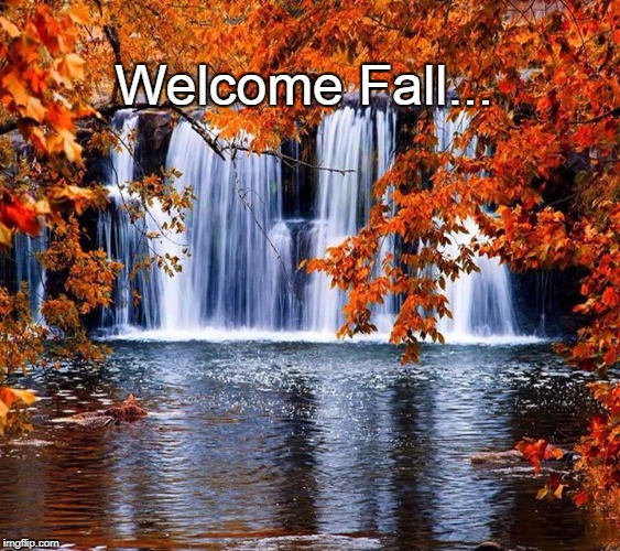 Welcome Fall... | Welcome Fall... | image tagged in welcome,fall | made w/ Imgflip meme maker