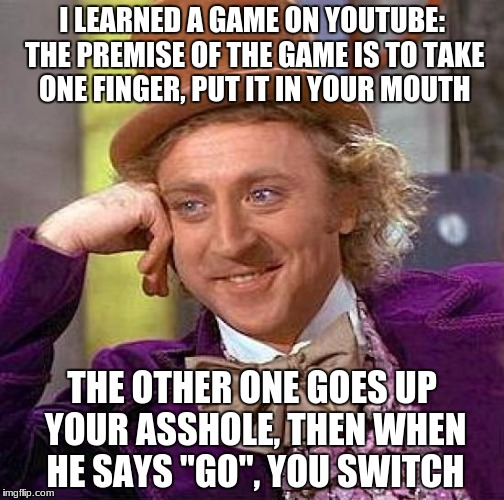 i LOVED that video  | I LEARNED A GAME ON YOUTUBE: THE PREMISE OF THE GAME IS TO TAKE ONE FINGER, PUT IT IN YOUR MOUTH THE OTHER ONE GOES UP YOUR ASSHOLE, THEN WH | image tagged in memes,creepy condescending wonka | made w/ Imgflip meme maker
