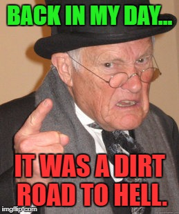 Back In My Day Meme | BACK IN MY DAY... IT WAS A DIRT ROAD TO HELL. | image tagged in memes,back in my day | made w/ Imgflip meme maker
