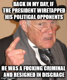 Back In My Day Meme | BACK IN MY DAY, IF THE PRESIDENT WIRETAPPED HIS POLITICAL OPPONENTS HE WAS A F**KING CRIMINAL AND RESIGNED IN DISGRACE | image tagged in memes,back in my day | made w/ Imgflip meme maker