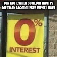 True story. | FUN FACT: WHEN SOMEONE INVITES ME TO AN ALCOHOL FREE EVENT, I HAVE | image tagged in memes,funny memes,beer,alcohol | made w/ Imgflip meme maker