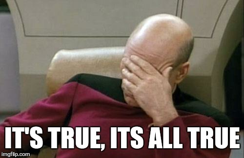 Captain Picard Facepalm Meme | IT'S TRUE, ITS ALL TRUE | image tagged in memes,captain picard facepalm | made w/ Imgflip meme maker