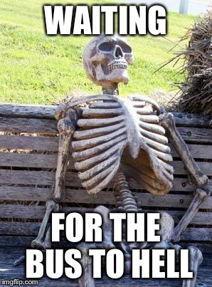 Waiting Skeleton Meme | WAITING FOR THE BUS TO HELL | image tagged in memes,waiting skeleton | made w/ Imgflip meme maker