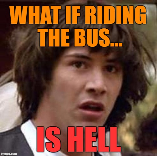 Conspiracy Keanu Meme | WHAT IF RIDING THE BUS... IS HELL | image tagged in memes,conspiracy keanu | made w/ Imgflip meme maker