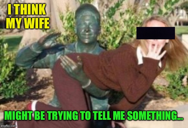 Sure hon, we can get a picture of Bill Clinton spanking you | I THINK MY WIFE MIGHT BE TRYING TO TELL ME SOMETHING... | image tagged in spanking,naughty,wife,statue,bill clinton,bum | made w/ Imgflip meme maker