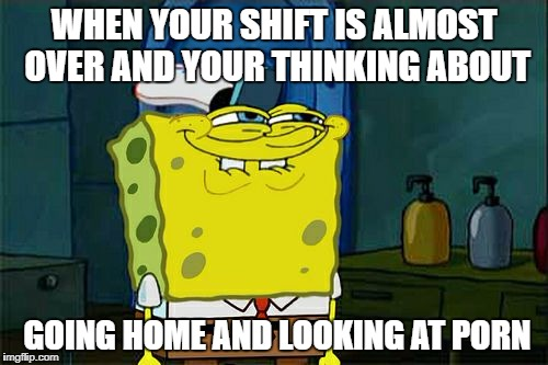 Dont You Squidward Meme | WHEN YOUR SHIFT IS ALMOST OVER AND YOUR THINKING ABOUT GOING HOME AND LOOKING AT PORN | image tagged in memes,dont you squidward | made w/ Imgflip meme maker