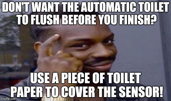 It works every time. | DON'T WANT THE AUTOMATIC TOILET TO FLUSH BEFORE YOU FINISH? USE A PIECE OF TOILET PAPER TO COVER THE SENSOR! | image tagged in memes,roll safe,automatic toilet,sensor,toilet paper | made w/ Imgflip meme maker