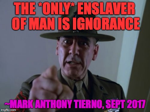 Sergeant Hartmann | THE *ONLY* ENSLAVER OF MAN IS IGNORANCE ~MARK ANTHONY TIERNO, SEPT 2017 | image tagged in memes,sergeant hartmann | made w/ Imgflip meme maker