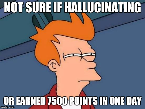 Futurama Fry Meme | NOT SURE IF HALLUCINATING OR EARNED 7500 POINTS IN ONE DAY | image tagged in memes,futurama fry | made w/ Imgflip meme maker